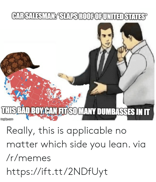 Bad, Lean, and Memes: THIS  BAD BOY CAN FITSOMANY DUMBASSES IN  imgfip.com Really, this is applicable no matter which side you lean. via /r/memes https://ift.tt/2NDfUyt