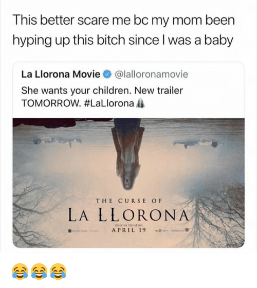 Bitch, Children, and Memes: This better scare me bc my mom been  hyping up this bitch since l was a baby  La Llorona Movieネ@lalloronamov.e  She wants your children. New trailer  TOMORROW. #LaLlorona  THE CURSE OF  LA LLORONA  ONLY IN THEATER  APRIL 19 -; 😂😂😂