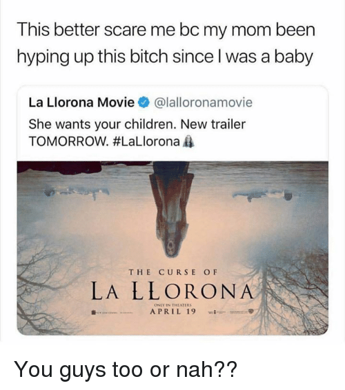 Bitch, Children, and Memes: This better scare me bc my mom been  hyping up this bitch since l was a baby  La Llorona Movie@lalloronamovie  She wants your children. New trailer  TOMORROW. #LaLlorona  THE CURSE OF  LA LLORONA  ONLY IN THEATER  APRIL 19  -=-  met-B You guys too or nah??