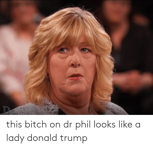 Donald Trump: this bitch on dr phil looks like a lady donald trump