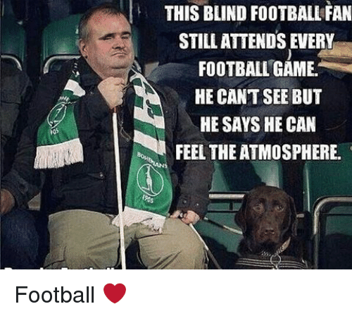 Memes, Football Games, and 🤖: THIS BLIND FOOTBALL FAN  STILL ATTENDS EVERY  FOOTBALL GAME.  HE CAN'T SEE BUT  HE SAYS HE CAN  FEEL THE ATMOSPHERE. Football ❤️