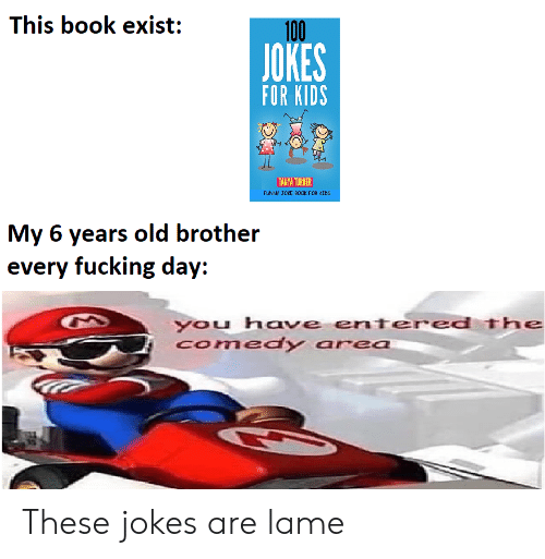 for kids: This book exist:  100  JOKES  FOR KIDS  TANYA TURNER  FUNNY JOKE B0OK FOR CIDS  My 6 years old brother  every fucking day:  you have entered The  Comedy area These jokes are lame