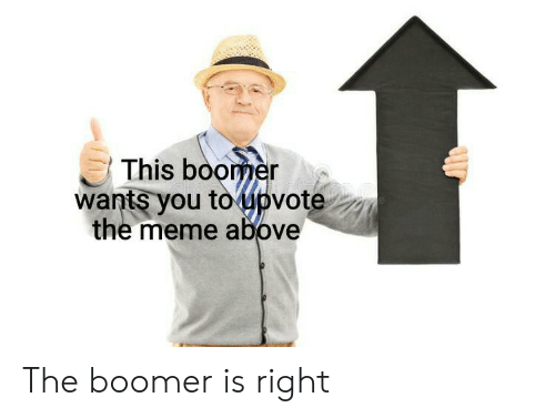 Meme, Reddit, and You: This boomer  wants you to upvote  the meme above The boomer is right