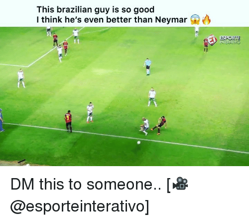 Memes, Neymar, and Good: This brazilian guy is so good  I think he's even better than Neymar  INTERATIVO DM this to someone.. [🎥@esporteinterativo]