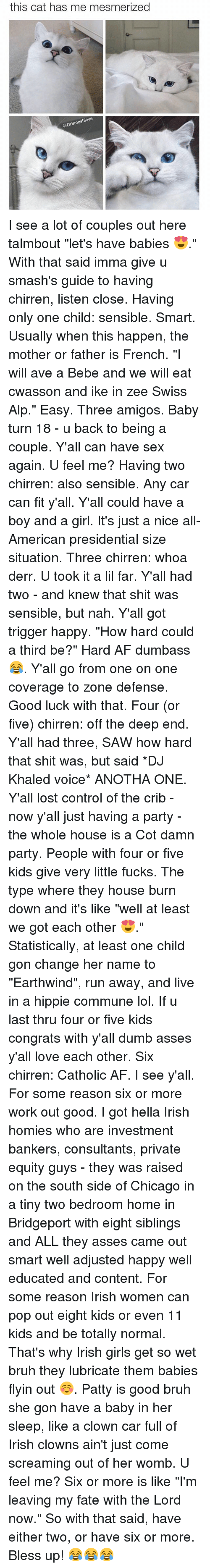 """three amigos: this cat has me mesmerized  @DrSmashlove I see a lot of couples out here talmbout """"let's have babies 😍."""" With that said imma give u smash's guide to having chirren, listen close. Having only one child: sensible. Smart. Usually when this happen, the mother or father is French. """"I will ave a Bebe and we will eat cwasson and ike in zee Swiss Alp."""" Easy. Three amigos. Baby turn 18 - u back to being a couple. Y'all can have sex again. U feel me? Having two chirren: also sensible. Any car can fit y'all. Y'all could have a boy and a girl. It's just a nice all-American presidential size situation. Three chirren: whoa derr. U took it a lil far. Y'all had two - and knew that shit was sensible, but nah. Y'all got trigger happy. """"How hard could a third be?"""" Hard AF dumbass 😂. Y'all go from one on one coverage to zone defense. Good luck with that. Four (or five) chirren: off the deep end. Y'all had three, SAW how hard that shit was, but said *DJ Khaled voice* ANOTHA ONE. Y'all lost control of the crib - now y'all just having a party - the whole house is a Cot damn party. People with four or five kids give very little fucks. The type where they house burn down and it's like """"well at least we got each other 😍."""" Statistically, at least one child gon change her name to """"Earthwind"""", run away, and live in a hippie commune lol. If u last thru four or five kids congrats with y'all dumb asses y'all love each other. Six chirren: Catholic AF. I see y'all. For some reason six or more work out good. I got hella Irish homies who are investment bankers, consultants, private equity guys - they was raised on the south side of Chicago in a tiny two bedroom home in Bridgeport with eight siblings and ALL they asses came out smart well adjusted happy well educated and content. For some reason Irish women can pop out eight kids or even 11 kids and be totally normal. That's why Irish girls get so wet bruh they lubricate them babies flyin out ☺️. Patty is good bruh she gon have a baby in """