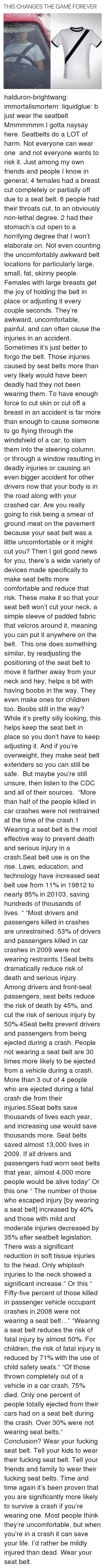 cdc: THIS CHANGES THE GAME FOREVER halduron-brightwang:  immortalismortem:  liquidglue:   b just wear the seatbelt   Mmmmmmm I gotta naysay here. Seatbelts do a LOT of harm. Not everyone can wear one and not everyone wants to risk it. Just among my own friends and people I know in general; 4 females had a breast cut completely or partially off due to a seat belt. 6 people had their throats cut, to an obviously non-lethal degree. 2 had their stomach's cut open to a horrifying degree that I won't elaborate on. Not even counting the uncomfortably awkward belt locations for particularly large, small, fat, skinny people. Females with large breasts get the joy of holding the belt in place or adjusting it every couple seconds. They're awkward, uncomfortable, painful, and can often cause the injuries in an accident. Sometimes it's just better to forgo the belt.  Those injuries caused by seat belts more than very likely would have been deadly had they not been wearing them. To have enough force to cut skin or cut off a breast in an accident is far more than enough to cause someone to go flying through the windshield of a car, to slam them into the steering column, or through a window resulting in deadly injuries or causing an even bigger accident for other drivers now that your body is in the road along with your crashed car. Are you really going to risk being a smear of ground meat on the pavement because your seat belt was a little uncomfortable or it might cut you? Then I got good news for you, there's a wide variety of devices made specifically to make seat belts more comfortable and reduce that risk. These make it so that your seat belt won't cut your neck, a simple sleeve of padded fabric that velcros around it, meaning you can put it anywhere on the belt. This one does something similar, by readjusting the positioning of the seat belt to move it farther away from your neck and hey, helps a bit with having boobs in the way. They even make ones for children too. Boobs s