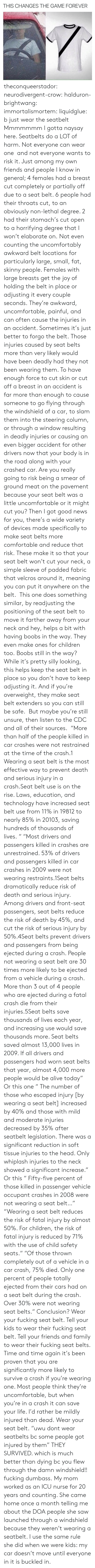 cdc: THIS CHANGES THE GAME FOREVER theconqueerstador:  neurodivergent-crow:  halduron-brightwang:  immortalismortem:  liquidglue:   b just wear the seatbelt   Mmmmmmm I gotta naysay here. Seatbelts do a LOT of harm. Not everyone can wear one and not everyone wants to risk it. Just among my own friends and people I know in general; 4 females had a breast cut completely or partially off due to a seat belt. 6 people had their throats cut, to an obviously non-lethal degree. 2 had their stomach's cut open to a horrifying degree that I won't elaborate on. Not even counting the uncomfortably awkward belt locations for particularly large, small, fat, skinny people. Females with large breasts get the joy of holding the belt in place or adjusting it every couple seconds. They're awkward, uncomfortable, painful, and can often cause the injuries in an accident. Sometimes it's just better to forgo the belt.  Those injuries caused by seat belts more than very likely would have been deadly had they not been wearing them. To have enough force to cut skin or cut off a breast in an accident is far more than enough to cause someone to go flying through the windshield of a car, to slam them into the steering column, or through a window resulting in deadly injuries or causing an even bigger accident for other drivers now that your body is in the road along with your crashed car. Are you really going to risk being a smear of ground meat on the pavement because your seat belt was a little uncomfortable or it might cut you? Then I got good news for you, there's a wide variety of devices made specifically to make seat belts more comfortable and reduce that risk. These make it so that your seat belt won't cut your neck, a simple sleeve of padded fabric that velcros around it, meaning you can put it anywhere on the belt. This one does something similar, by readjusting the positioning of the seat belt to move it farther away from your neck and hey, helps a bit with having boobs in the way. The