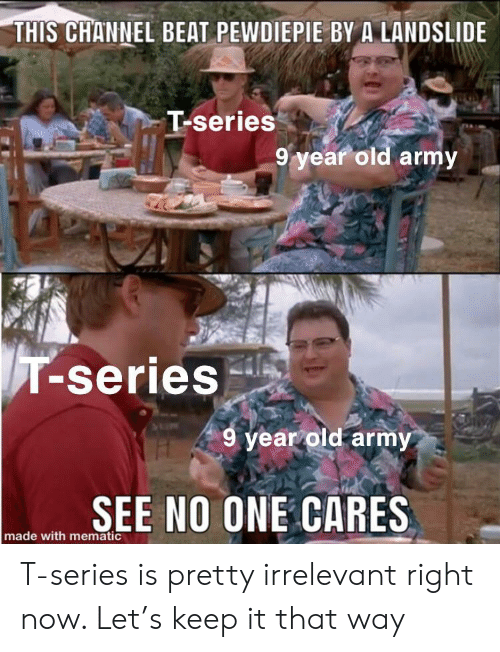 Army, Old, and One: THIS CHANNEL BEAT PEWDIEPIE BY A LANDSLIDE  T-series  9 year old army  T-series  9 year old army  SEE NO ONE CARES  made with mematic T-series is pretty irrelevant right now. Let's keep it that way