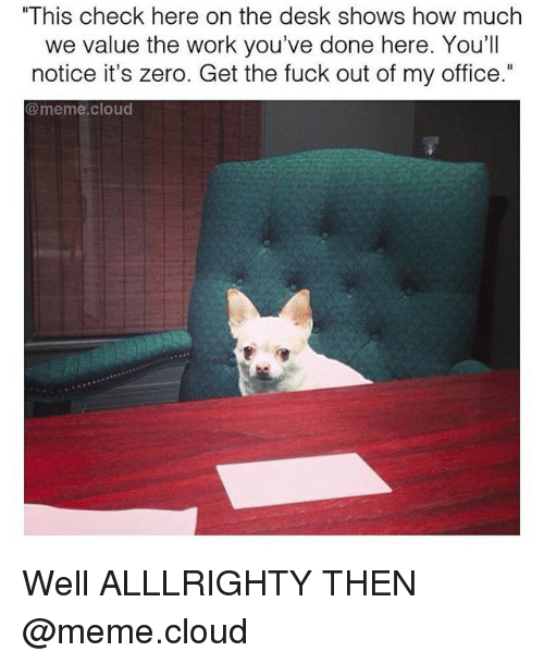 """Office Memes: """"This check here on the desk shows how much  we value the work you've done here. You'll  notice it's zero. Get the fuck out of my office.""""  @meme cloud Well ALLLRIGHTY THEN @meme.cloud"""