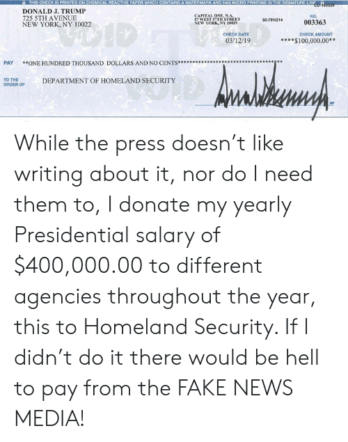watermark: THIS CHECK IS PRINTED ON CHEMICAL REACTIVE PAPER WHICH CONTAINS A WATERMARK AND HAS MICRO PRINTING IN THE SIGNATURE LINE  DONALD J. TRUMP  725 5TH AVENUE  NEW YORK, NY 10022  RNA  NO.  57 WEST 57TH STREET  NEW YORK, NY 10019  50-791/214  003363  CHECK DATE  CHECK AMOUNT  03/12/19  $100,000.00  PAY *ONE HUNDRED THOUSAND DOLLARS AND NO CENTS*****  TO THE  ORDER OF  DEPARTMENT OF HOMELAND SECURITY  MP While the press doesn't like writing about it, nor do I need them to, I donate my yearly Presidential salary of $400,000.00 to different agencies throughout the year, this to Homeland Security. If I didn't do it there would be hell to pay from the FAKE NEWS MEDIA!