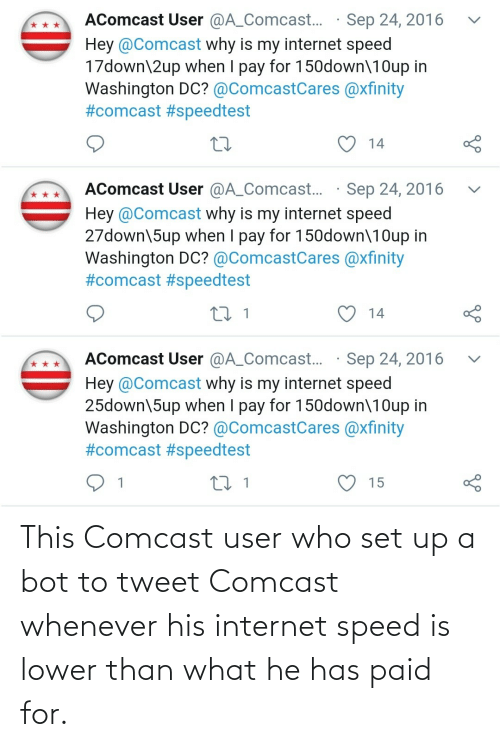 user: This Comcast user who set up a bot to tweet Comcast whenever his internet speed is lower than what he has paid for.