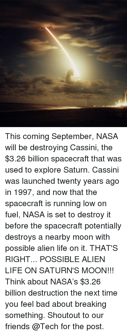 cassini: This coming September, NASA will be destroying Cassini, the $3.26 billion spacecraft that was used to explore Saturn. Cassini was launched twenty years ago in 1997, and now that the spacecraft is running low on fuel, NASA is set to destroy it before the spacecraft potentially destroys a nearby moon with possible alien life on it. THAT'S RIGHT... POSSIBLE ALIEN LIFE ON SATURN'S MOON!!! Think about NASA's $3.26 billion destruction the next time you feel bad about breaking something. Shoutout to our friends @Tech for the post.