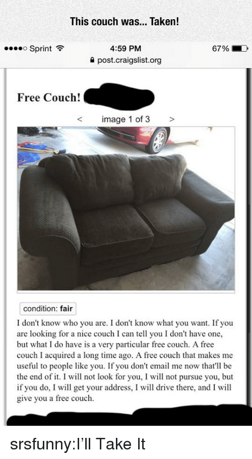 Craigslist: This couch was... Taken!  Sprint  4:59 PM  67 %  ->  post.craigslist.org  Free Couch!  image 1 of 3 >  condition: fair  I don't know who you are. I don't know what you want. If you  are looking for a nice couch I can tell you I don't have one,  but what I do have is a very particular free couch. A free  couch I acquired a long time ago. A free couch that makes me  useful to people like you. If you don't email me now that'll be  the end of it. I will not look for you, I will not pursue you, but  if you do, I will get your address, I will drive there, and I will  give you a free couch. srsfunny:I'll Take It