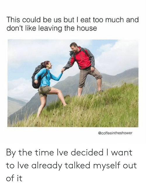 Too Much, House, and Time: This could be us but I eat too much and  don't like leaving the house  @coffeeintheshower By the time Ive decided I want to Ive already talked myself out of it