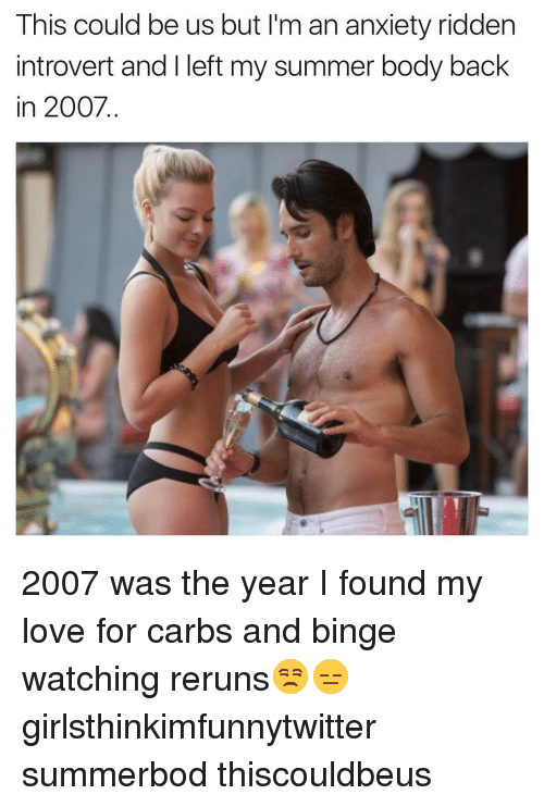 This Could Be Us But: This could be us but I'm an anxiety ridden  introvert and I left my summer body back  in 2007. 2007 was the year I found my love for carbs and binge watching reruns😒😑 girlsthinkimfunnytwitter summerbod thiscouldbeus