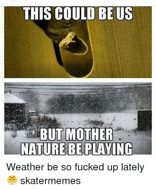 So Fucked Up: THIS COULD BE US  BUT MOTHER  NATURE BE PLAVIN Weather be so fucked up lately 😤 skatermemes