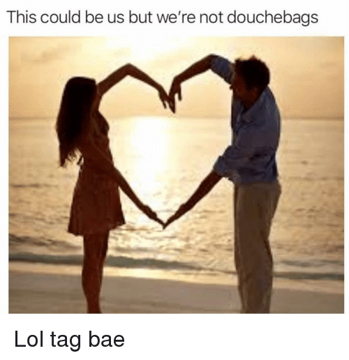 This Could Be Us But: This could be us but we're not douchebags Lol tag bae