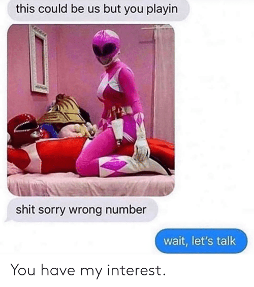 Dank, Shit, and Sorry: this could be us but you playin  shit sorry wrong number  wait, let's talk You have my interest.