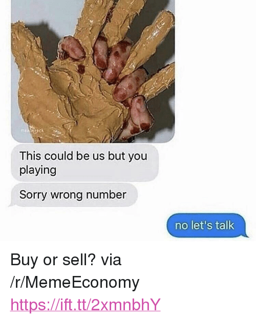 "This Could Be Us But: This could be us but you  playing  Sorry wrong number  no let's talk <p>Buy or sell? via /r/MemeEconomy <a href=""https://ift.tt/2xmnbhY"">https://ift.tt/2xmnbhY</a></p>"