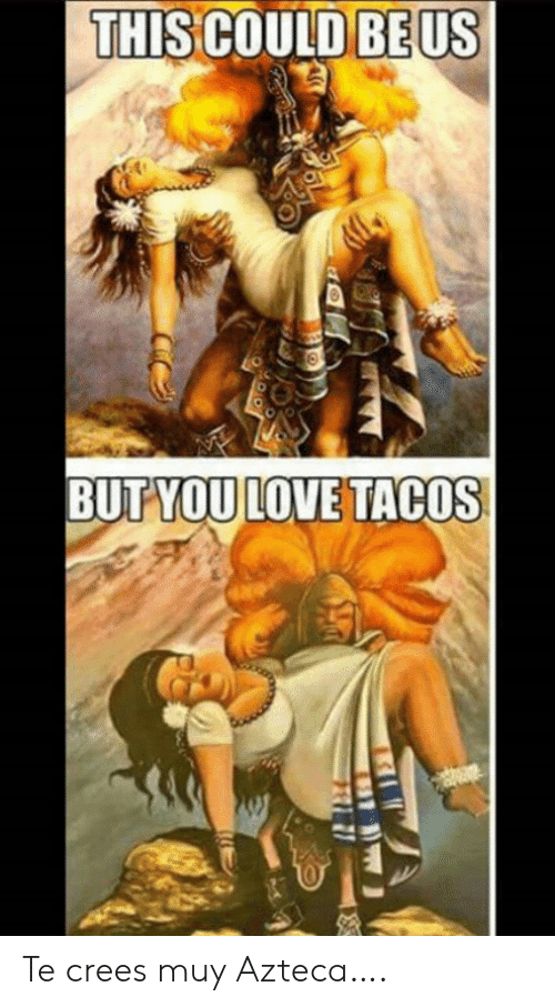 Love, This Could Be Us, and This: THIS COULD BE US  BUTYOU LOVE TACOS Te crees muy Azteca….