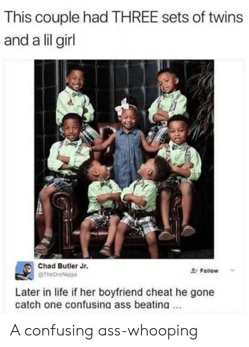 Ass, Life, and Twins: This couple had THREE sets of twins  and a lil girl  Chad Butler Jr.  eTheDreNgga  Follow  Later in life if her boyfriend cheat he gone  catch one confusing ass beating A confusing ass-whooping