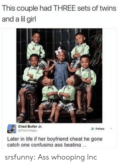Ass, Life, and Tumblr: This couple had THREE sets of twins  and a lil girl  Chad Butler Jr.  eTheDreNgga  Follow  Later in life if her boyfriend cheat he gone  catch one confusing ass beating srsfunny:  Ass whooping Inc