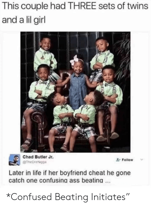 butler: This couple had THREE sets of twins  and a lil girl  Chad Butler Jr.  Follow  eTheDreigga  Later in life if her boyfriend cheat he gone  catch one confusina ass beatina. *Confused Beating Initiates""