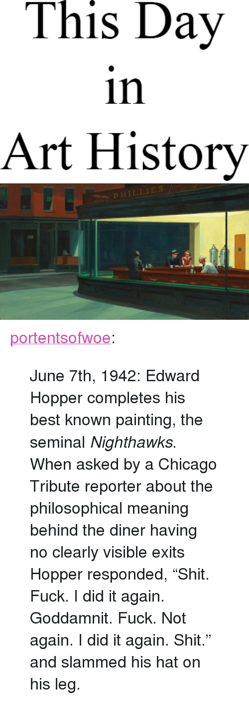 "art history: This Day  in  Art History   OPHILLIES <p><a href=""http://portentsofwoe.tumblr.com/post/54020999471/june-7th-1942-edward-hopper-completes-his-best"" class=""tumblr_blog"">portentsofwoe</a>:</p> <blockquote><p>June 7th, 1942: Edward Hopper completes his best known painting, the seminal <em>Nighthawks</em>. When asked by a Chicago Tribute reporter about the philosophical meaning behind the diner having no clearly visible exits Hopper responded, ""Shit. Fuck. I did it again. Goddamnit. Fuck. Not again. I did it again. Shit."" and slammed his hat on his leg.</p></blockquote>"