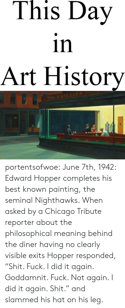 "art history: This Day  in  Art History   OPHILLIES portentsofwoe: June 7th, 1942: Edward Hopper completes his best known painting, the seminal Nighthawks. When asked by a Chicago Tribute reporter about the philosophical meaning behind the diner having no clearly visible exits Hopper responded, ""Shit. Fuck. I did it again. Goddamnit. Fuck. Not again. I did it again. Shit."" and slammed his hat on his leg."