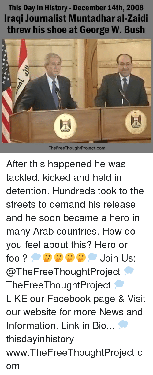 Facebook, George W. Bush, and Memes: This Day In History - December 14th, 2008  Iraqi Journalist Muntadhar al-Zaidi  threw his shoe at George W. Bush  TheFreeThoughtProject.com After this happened he was tackled, kicked and held in detention. Hundreds took to the streets to demand his release and he soon became a hero in many Arab countries. How do you feel about this? Hero or fool? 💭🤔🤔🤔🤔💭 Join Us: @TheFreeThoughtProject 💭 TheFreeThoughtProject 💭 LIKE our Facebook page & Visit our website for more News and Information. Link in Bio... 💭 thisdayinhistory www.TheFreeThoughtProject.com