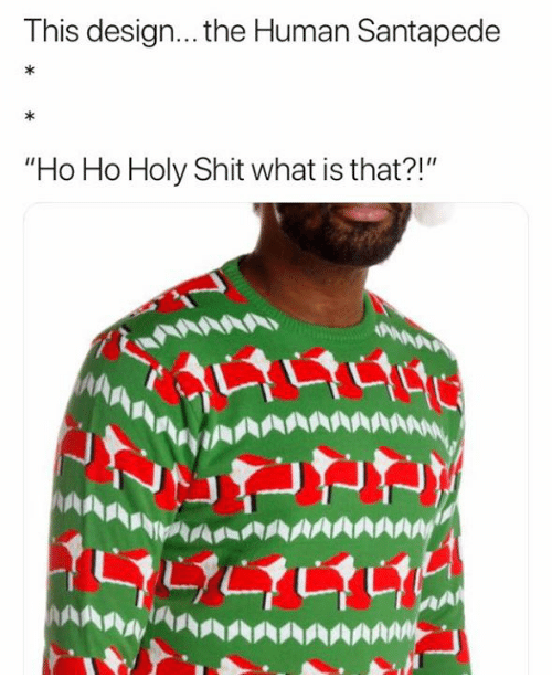 """Dank, Shit, and What Is: This design... the Human Santapede  """"Ho Ho Holy Shit what is that?!"""""""