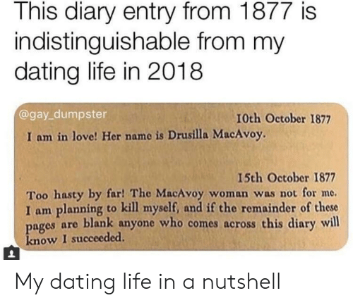 By Far: This diary entry from 1877 is  indistinguishable from my  dating life in 2018  @gay_dumpster  10th October 1877  I am in love! Her name is Drusilla MacAvoy.  15th October 1877  Too hasty by far! The MacAvoy woman was not for me.  I am planning to kill myself, and if the remainder of these  pages are blank anyone who comes across this diary will  know I succeeded. My dating life in a nutshell