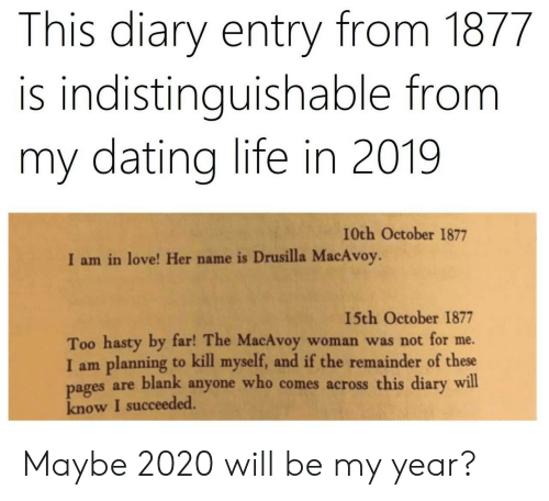 By Far: This diary entry from 1877  is indistinguishable from  my dating life in 2019  I0th October 1877  I am in love! Her name is Drusilla MacAvoy.  15th October 1877  Too hasty by far! The MacAvoy  I am planning to kill myself, and if the remainder of these  pages are blank anyone who comes across this diary will  know I succeeded.  woman was not for me. Maybe 2020 will be my year?