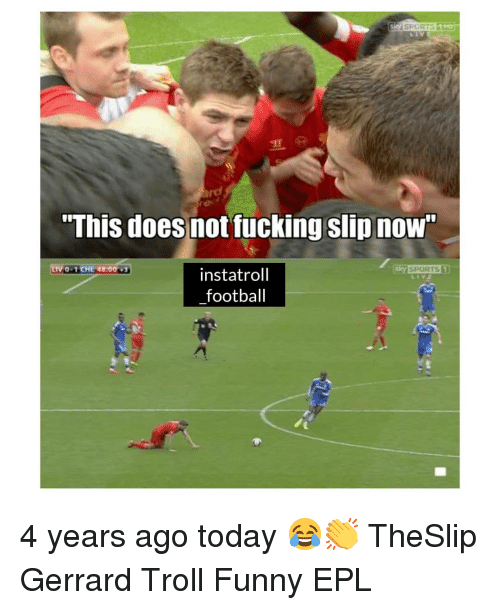 "Football, Fucking, and Funny: ""This does not fucking slip nOW  0-1CHE 48:00  instatroll  football 4 years ago today 😂👏 TheSlip Gerrard Troll Funny EPL"