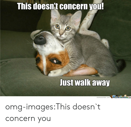Just Walk Away: This doesnt concern you  Just walk away  memecenter.comMameCentere omg-images:This doesn`t concern you