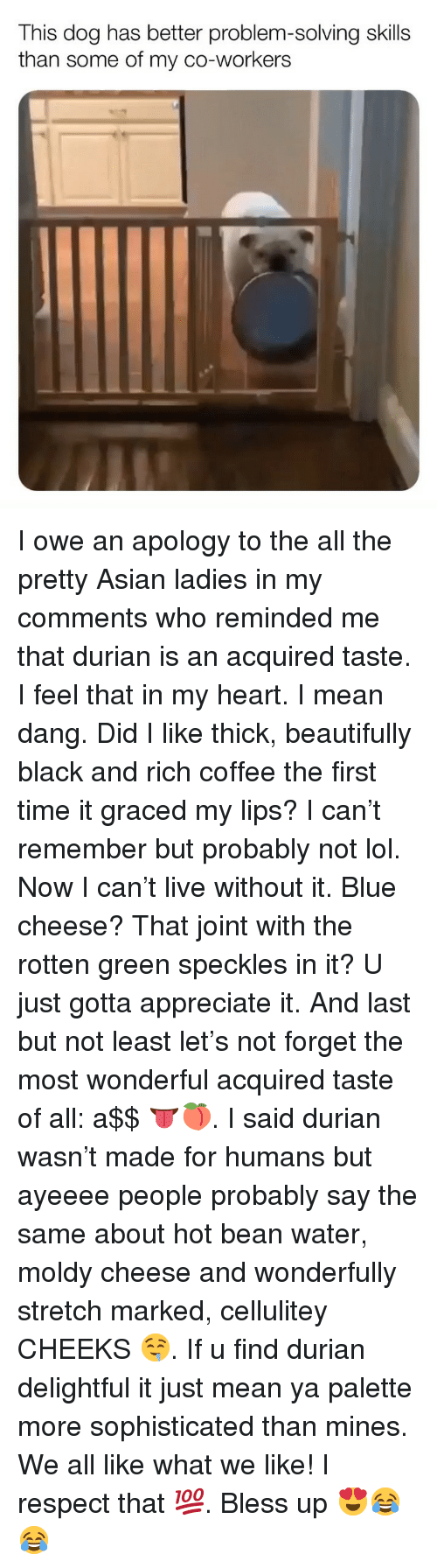 Asian, Bless Up, and Lol: This dog has better problem-solving skills  than some of my co-workers I owe an apology to the all the pretty Asian ladies in my comments who reminded me that durian is an acquired taste. I feel that in my heart. I mean dang. Did I like thick, beautifully black and rich coffee the first time it graced my lips? I can't remember but probably not lol. Now I can't live without it. Blue cheese? That joint with the rotten green speckles in it? U just gotta appreciate it. And last but not least let's not forget the most wonderful acquired taste of all: a$$ 👅🍑. I said durian wasn't made for humans but ayeeee people probably say the same about hot bean water, moldy cheese and wonderfully stretch marked, cellulitey CHEEKS 🤤. If u find durian delightful it just mean ya palette more sophisticated than mines. We all like what we like! I respect that 💯. Bless up 😍😂😂