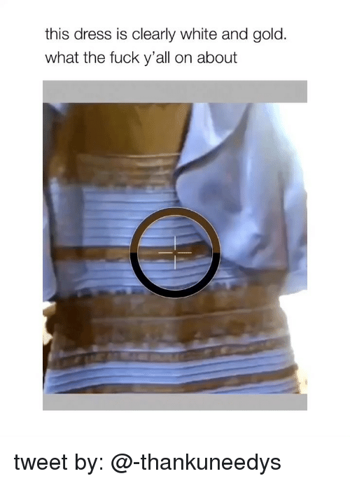 Dress, Fuck, and White: this dress is clearly white and gold  what the fuck y'all on about tweet by: @-thankuneedys
