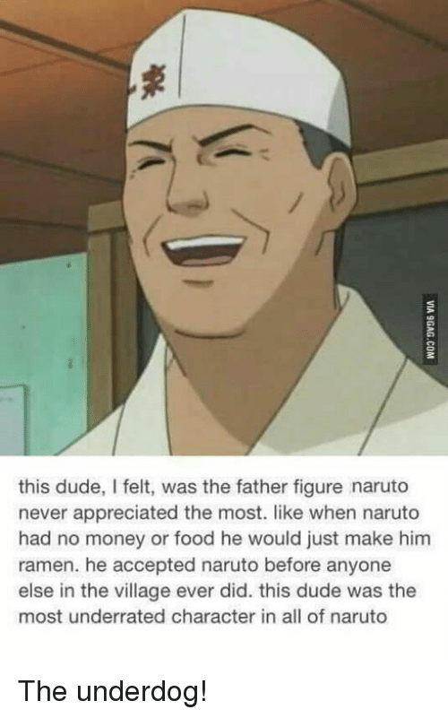 Food, Memes, and Ramen: this dude, I felt, was the father figure naruto  never appreciated the most. like when naruto  had no money or food he would just make him  ramen. he accepted naruto before anyone  else in the village ever did. this dude was the  most underrated character in all of naruto The underdog!