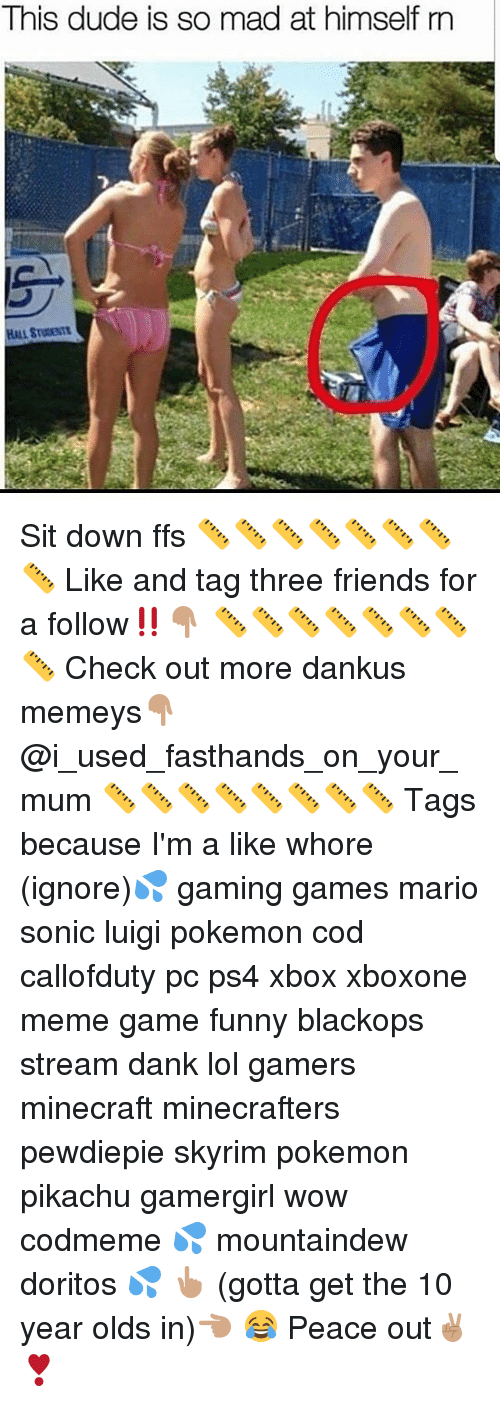 Dank, Dude, and Friends: This dude is so mad at himself rn Sit down ffs 📏📏📏📏📏📏📏📏 Like and tag three friends for a follow‼️👇🏽 📏📏📏📏📏📏📏📏 Check out more dankus memeys👇🏽 @i_used_fasthands_on_your_mum 📏📏📏📏📏📏📏📏 Tags because I'm a like whore (ignore)💦 gaming games mario sonic luigi pokemon cod callofduty pc ps4 xbox xboxone meme game funny blackops stream dank lol gamers minecraft minecrafters pewdiepie skyrim pokemon pikachu gamergirl wow codmeme 💦 mountaindew doritos 💦 👆🏽 (gotta get the 10 year olds in)👈🏽 😂 Peace out✌🏽️❣