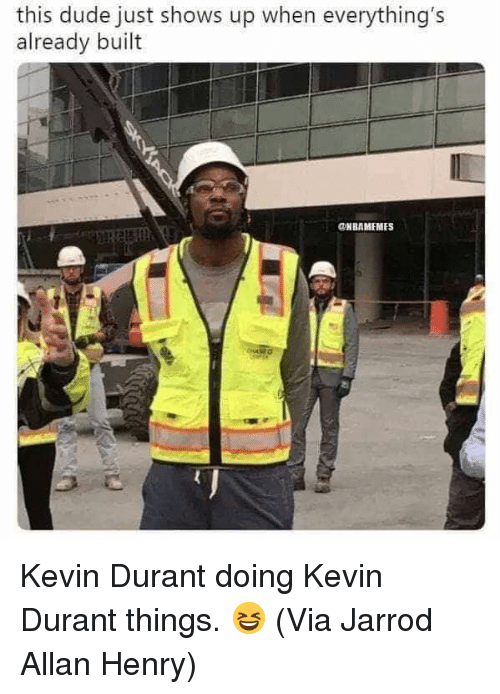 Dude, Kevin Durant, and Nba: this dude just shows up when everything's  already built  ONBAMEMES Kevin Durant doing Kevin Durant things. 😆  (Via Jarrod Allan Henry)