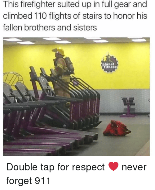 Andrew Bogut, Memes, and Respect: This firefighter suited up in full gear and  climbed 110 flights of stairs to honor his  fallen brothers and sisters  planet  tness Double tap for respect ❤️ never forget 911