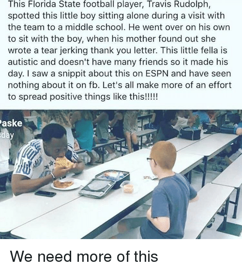 Being Alone, Espn, and Football: This Florida State football player, Travis Rudolph,  spotted this little boy sitting alone during a visit with  the team to a middle school. He went over on his own  to sit with the boy, when his mother found out she  wrote a tear jerking thank you letter. This little fella is  autistic and doesn't have many friends so it made his  day. I saw a snippit about this on ESPN and have seen  nothing about it on fb. Let's all make more of an effort  to spread positive things like this!!!!  aske We need more of this