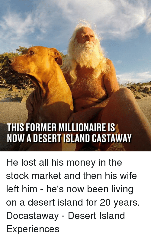 Stock Market: THIS FORMER MILLIONAIRE IS  NOW A DESERT ISLAND CASTAWAY He lost all his money in the stock market and then his wife left him - he's now been living on a desert island for 20 years.  Docastaway - Desert Island Experiences