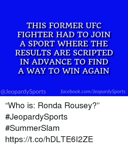 "Facebook, Ronda Rousey, and Sports: THIS FORMER UFC  FIGHTER HAD TO JOIN  A SPORT WHERE THE  RESULTS ARE SCRIPTED  IN ADVANCE TO FIND  A WAY TO WIN AGAIN  @JeopardySports facebook.com/JeopardySports ""Who is: Ronda Rousey?"" #JeopardySports #SummerSlam https://t.co/hDLTE6I2ZE"