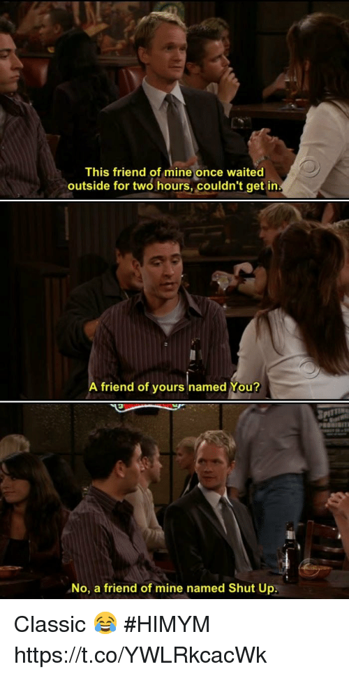 Memes, Shut Up, and 🤖: This friend of mine once waited  outside for two hours, couldn't get in  A friend of yours named You?  No, a friend of mine named Shut Up: Classic 😂 #HIMYM https://t.co/YWLRkcacWk
