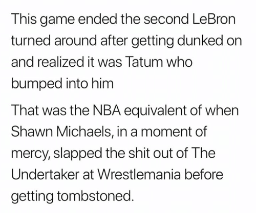 Nba, Shit, and Wrestlemania: This game ended the second LeBron  turned around after getting dunked on  and realized it was Tatum who  bumped into him  That was the NBA equivalent of when  Shawn Michaels, in a moment of  mercy, slapped the shit out of The  Undertaker at Wrestlemania before  getting tombstoned.