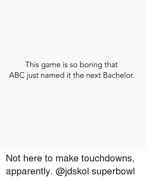Abc, Apparently, and Bachelor: This game is so boring that  ABC just named it the next Bachelor. Not here to make touchdowns, apparently. @jdskol superbowl
