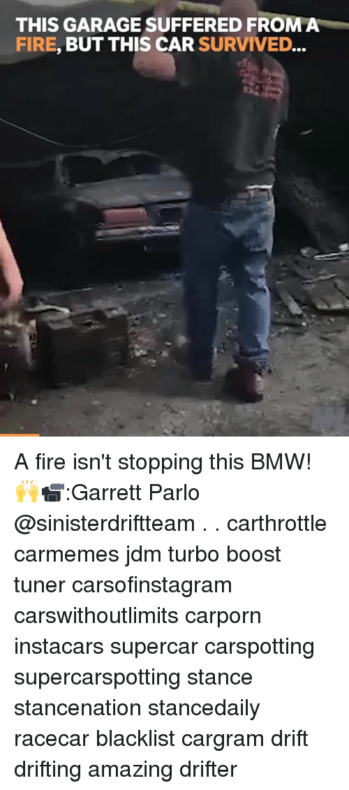 Bmw, Fire, and Memes: THIS GARAGE SUFFERED FROMA  FIRE, BUT THIS CAR SURVIVED... A fire isn't stopping this BMW! 🙌📹:Garrett Parlo @sinisterdriftteam . . carthrottle carmemes jdm turbo boost tuner carsofinstagram carswithoutlimits carporn instacars supercar carspotting supercarspotting stance stancenation stancedaily racecar blacklist cargram drift drifting amazing drifter