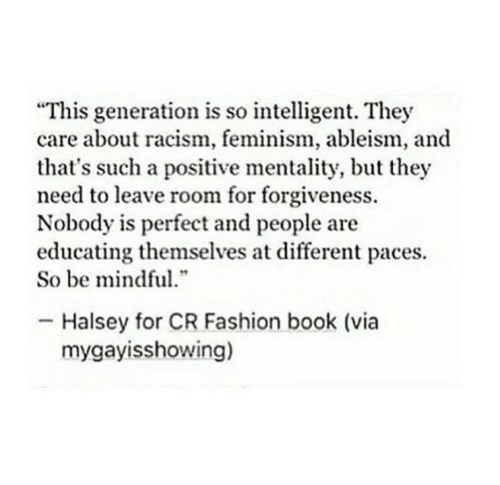 "Feminism: ""This generation is so intelligent. They  care about racism, feminism, ableism, and  that's such a positive mentality, but they  need to leave room for forgiveness.  Nobody is perfect and people are  educating themselves at different paces.  So be mindful  .""  Halsey for CR Fashion book (via  mygayisshowing)"