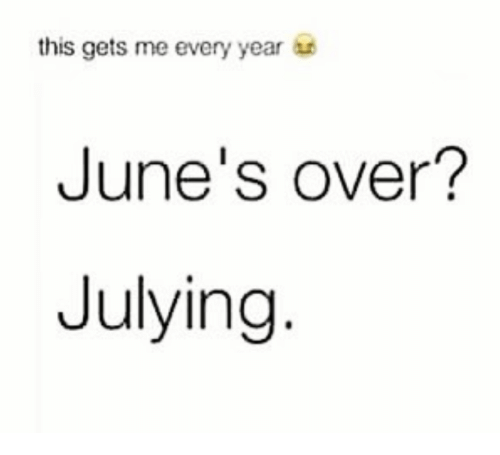 Julying: this gets me every year  June's over?  Julying